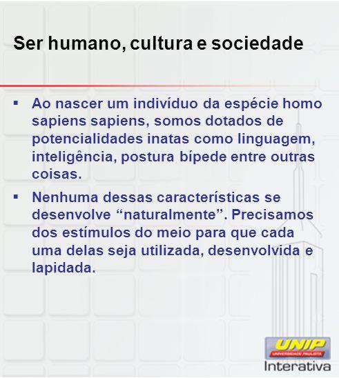 Ser humano, cultura e sociedade Ao nascer um indivíduo da espécie homo sapiens sapiens, somos dotados de potencialidades inatas como linguagem, inteli
