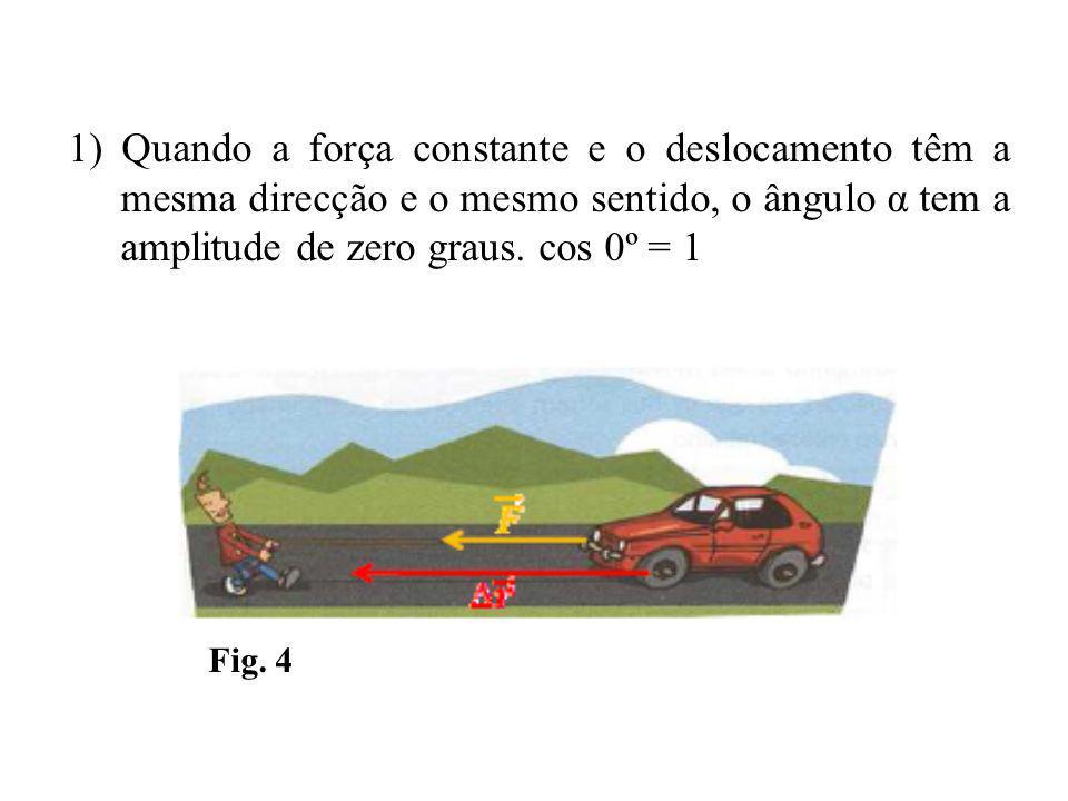 1) Quando a força constante e o deslocamento têm a mesma direcção e o mesmo sentido, o ângulo α tem a amplitude de zero graus.
