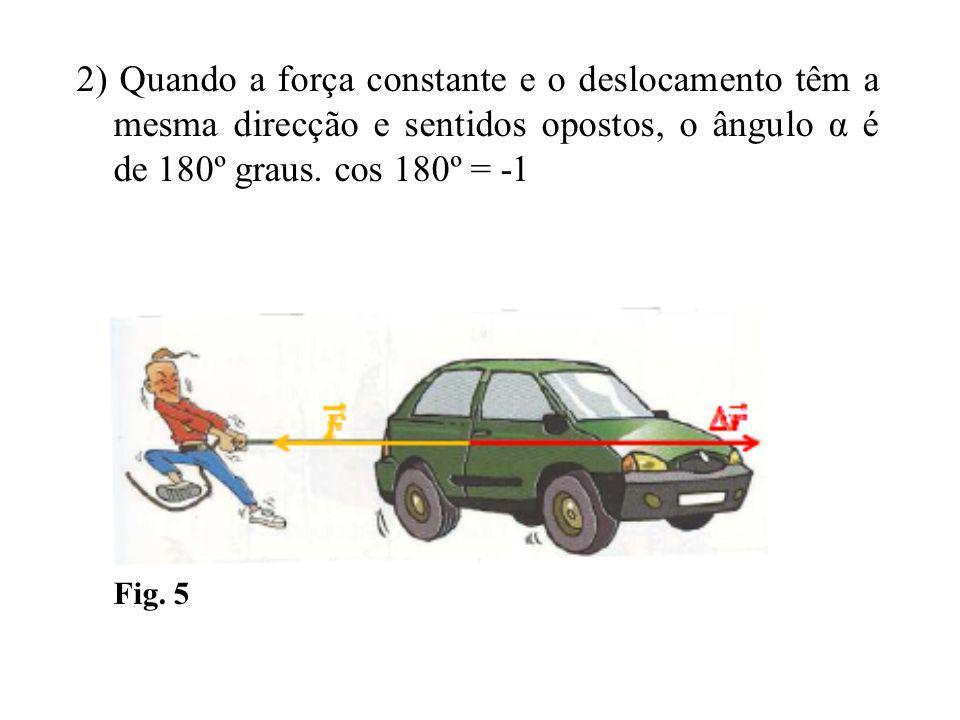 2) Quando a força constante e o deslocamento têm a mesma direcção e sentidos opostos, o ângulo α é de 180º graus.