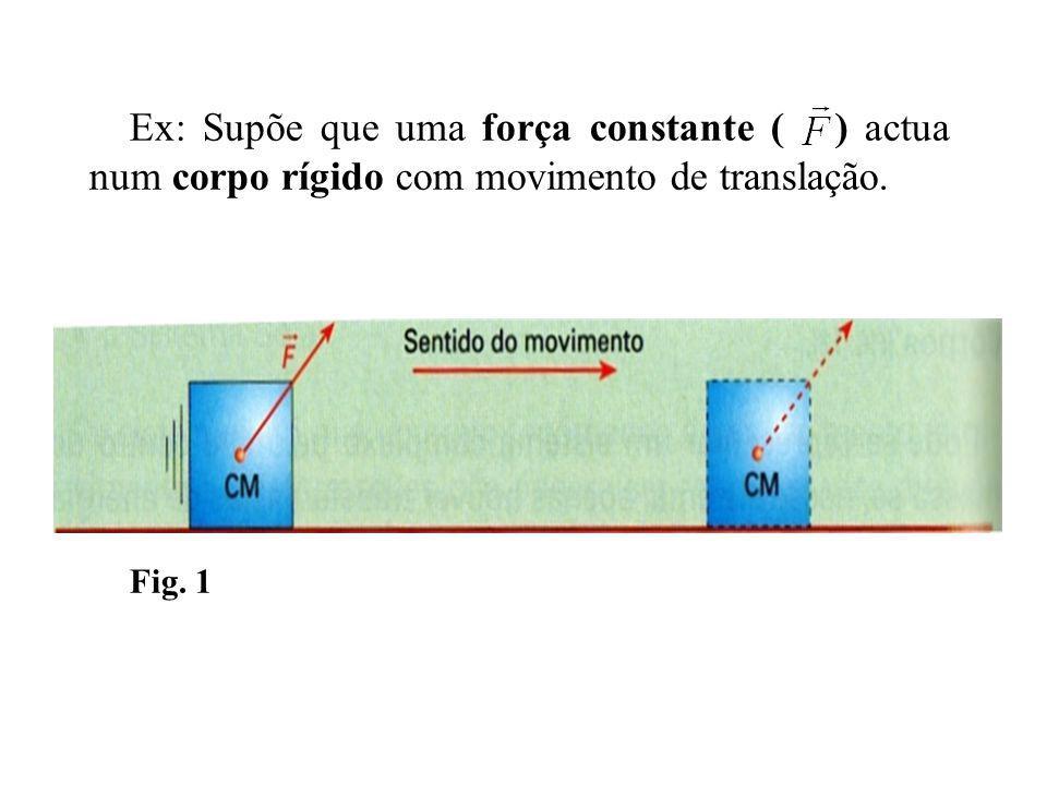 Ex: Supõe que uma força constante ( ) actua num corpo rígido com movimento de translação. Fig. 1