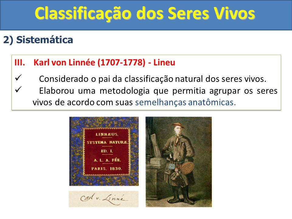Classificação dos Seres Vivos 2) Sistemática III. Karl von Linnée (1707-1778) - Lineu Considerado o pai da classificação natural dos seres vivos. Elab