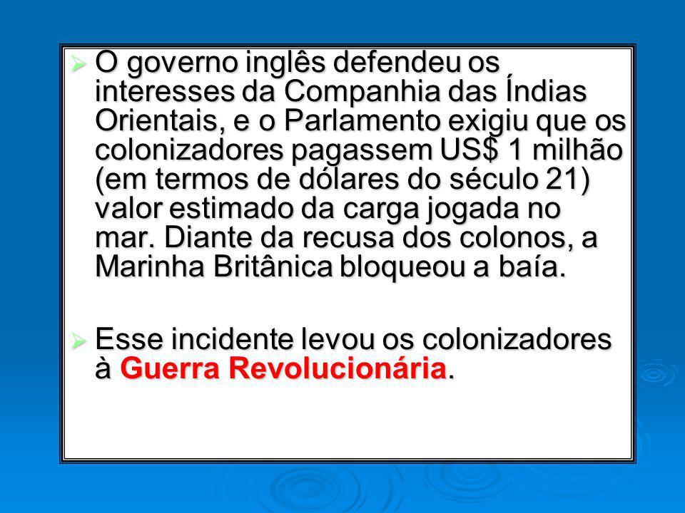 O governo inglês defendeu os interesses da Companhia das Índias Orientais, e o Parlamento exigiu que os colonizadores pagassem US$ 1 milhão (em termos