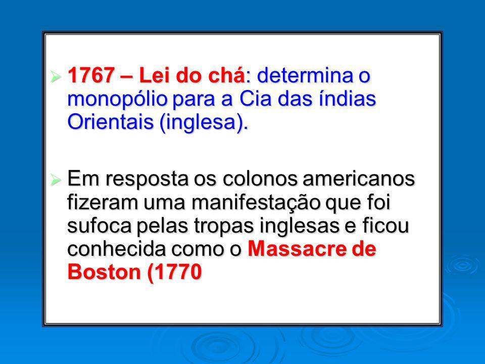 1767 – Lei do chá: determina o monopólio para a Cia das índias Orientais (inglesa). 1767 – Lei do chá: determina o monopólio para a Cia das índias Ori