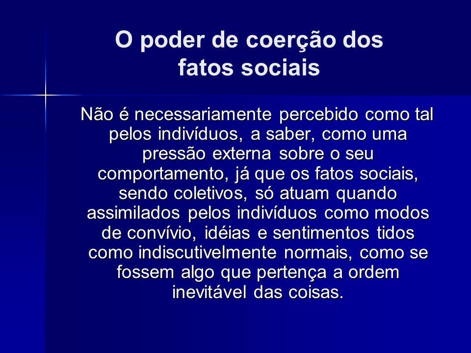 O poder de coerção dos fatos sociais Não é necessariamente percebido como tal pelos indivíduos, a saber, como uma pressão externa sobre o seu comporta