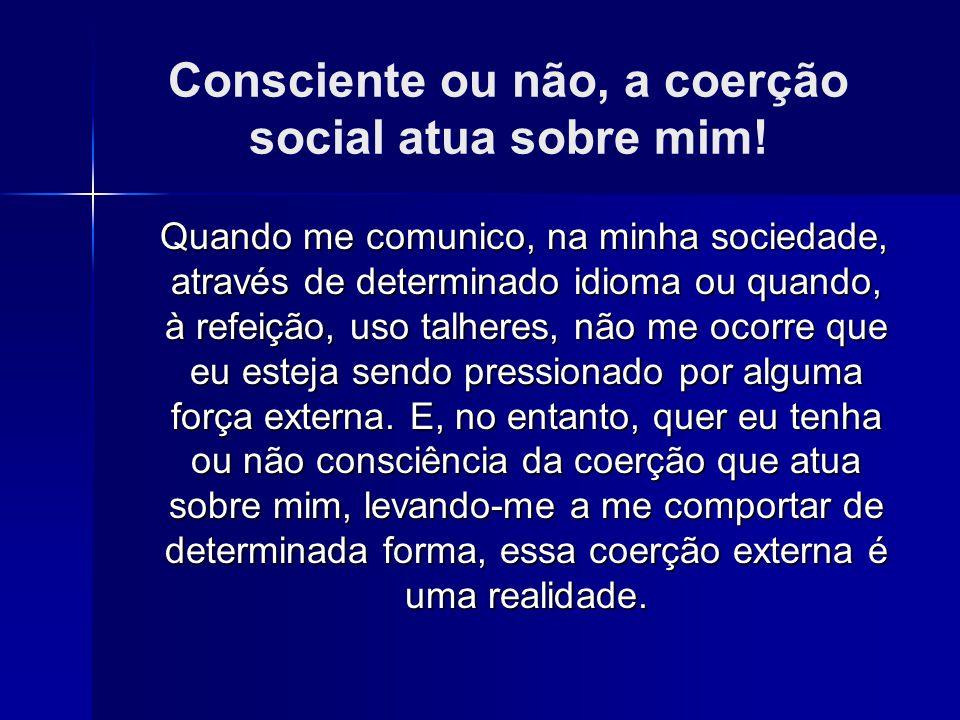 Consciente ou não, a coerção social atua sobre mim! Quando me comunico, na minha sociedade, através de determinado idioma ou quando, à refeição, uso t