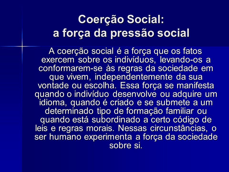 Coerção Social: a força da pressão social A coerção social é a força que os fatos exercem sobre os indivíduos, levando-os a conformarem-se às regras d