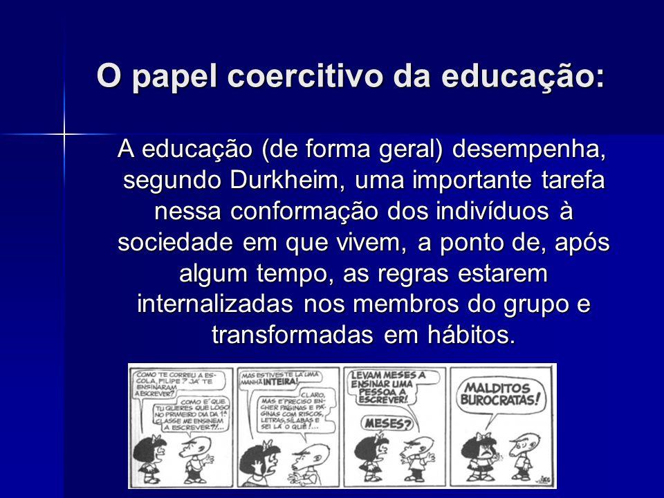 O papel coercitivo da educação: A educação (de forma geral) desempenha, segundo Durkheim, uma importante tarefa nessa conformação dos indivíduos à soc