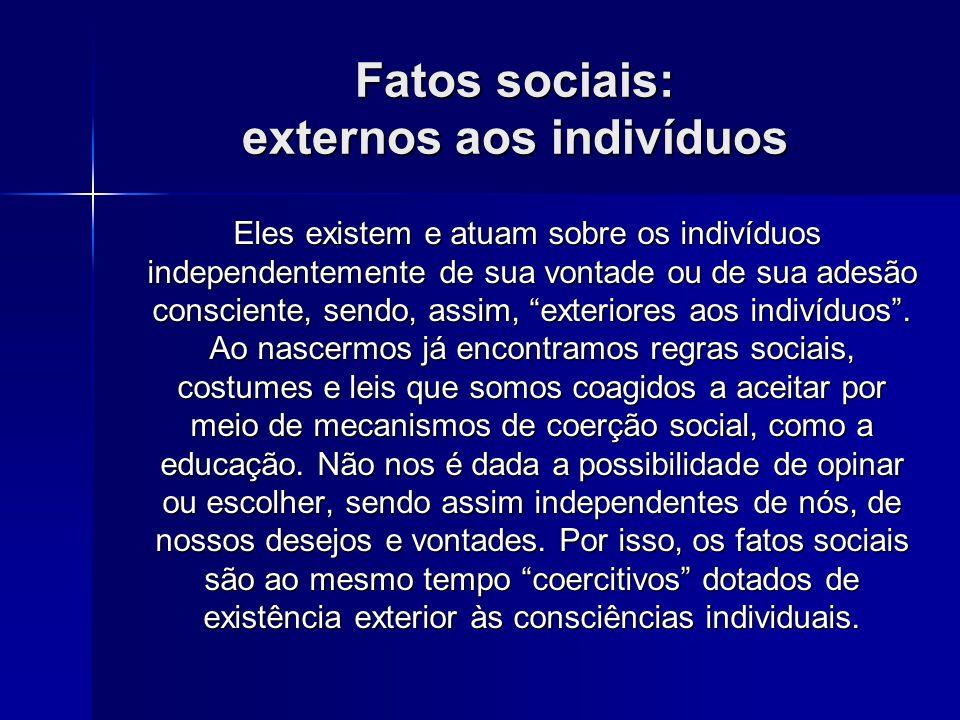 Fatos sociais: externos aos indivíduos Eles existem e atuam sobre os indivíduos independentemente de sua vontade ou de sua adesão consciente, sendo, a