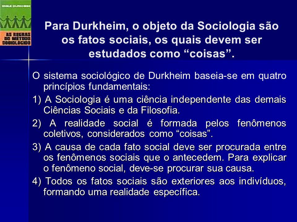 Para Durkheim, o objeto da Sociologia são os fatos sociais, os quais devem ser estudados como coisas. O sistema sociológico de Durkheim baseia-se em q
