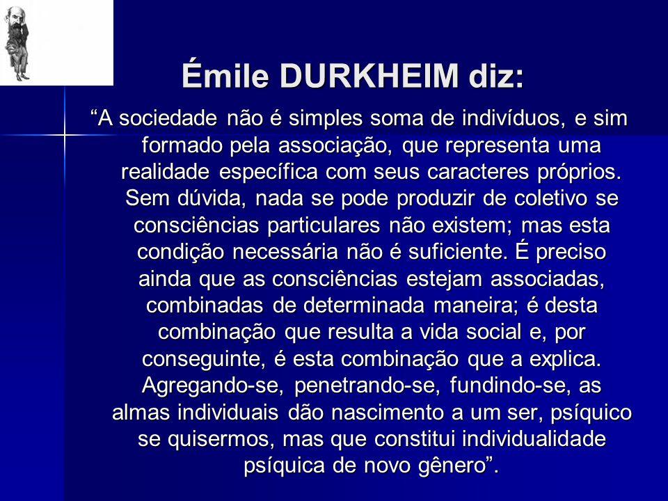 Émile DURKHEIM diz: A sociedade não é simples soma de indivíduos, e sim formado pela associação, que representa uma realidade específica com seus cara
