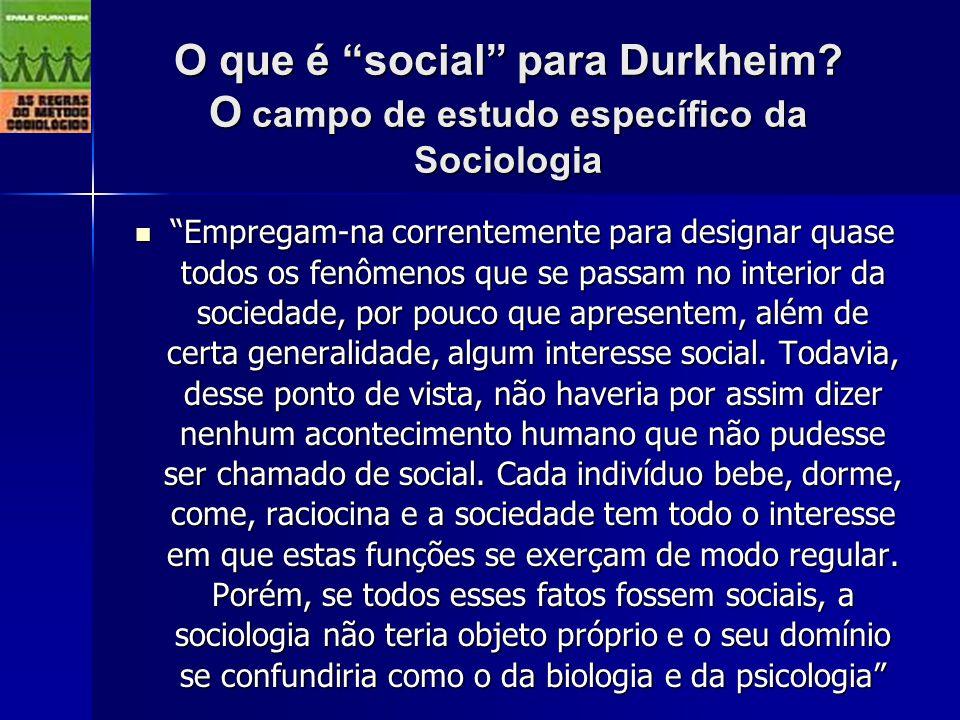 O que é social para Durkheim? O campo de estudo específico da Sociologia Empregam-na correntemente para designar quase todos os fenômenos que se passa