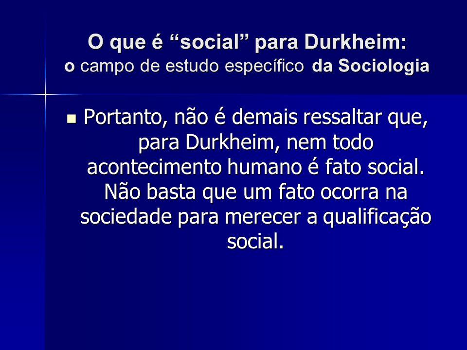 O que é social para Durkheim: o campo de estudo específico da Sociologia Portanto, não é demais ressaltar que, para Durkheim, nem todo acontecimento h