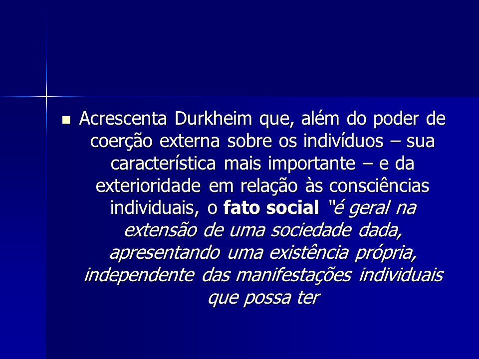Acrescenta Durkheim que, além do poder de coerção externa sobre os indivíduos – sua característica mais importante – e da exterioridade em relação às