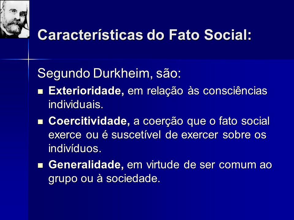 Características do Fato Social: Segundo Durkheim, são: Exterioridade, em relação às consciências individuais. Exterioridade, em relação às consciência