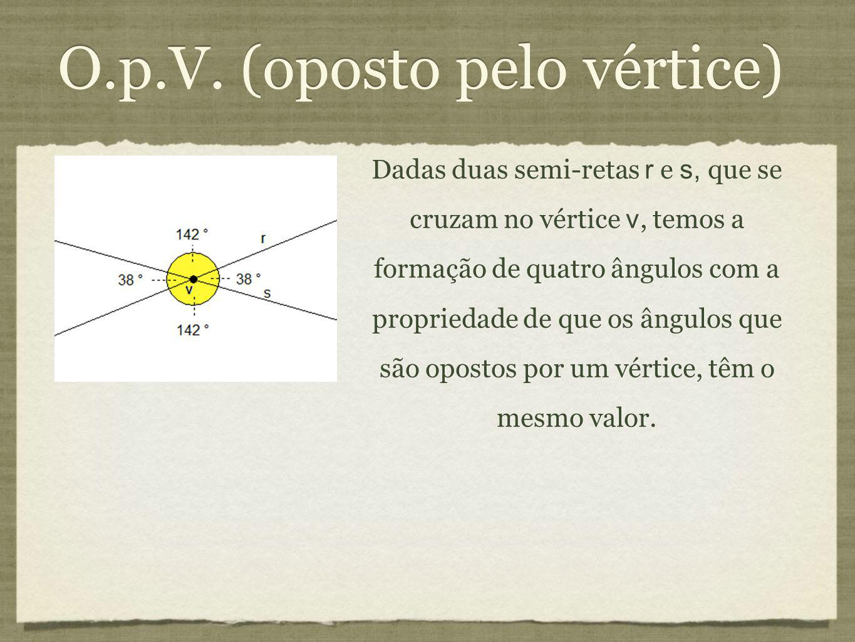 O.p.V. (oposto pelo vértice) Dadas duas semi-retas r e s, que se cruzam no vértice v, temos a formação de quatro ângulos com a propriedade de que os â