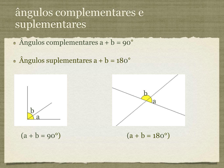 ângulos complementares e suplementares Ângulos complementares a + b = 90° Ângulos suplementares a + b = 180° Ângulos complementares a + b = 90° Ângulo