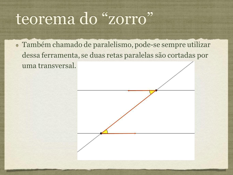 teorema do zorro Também chamado de paralelismo, pode-se sempre utilizar dessa ferramenta, se duas retas paralelas são cortadas por uma transversal.