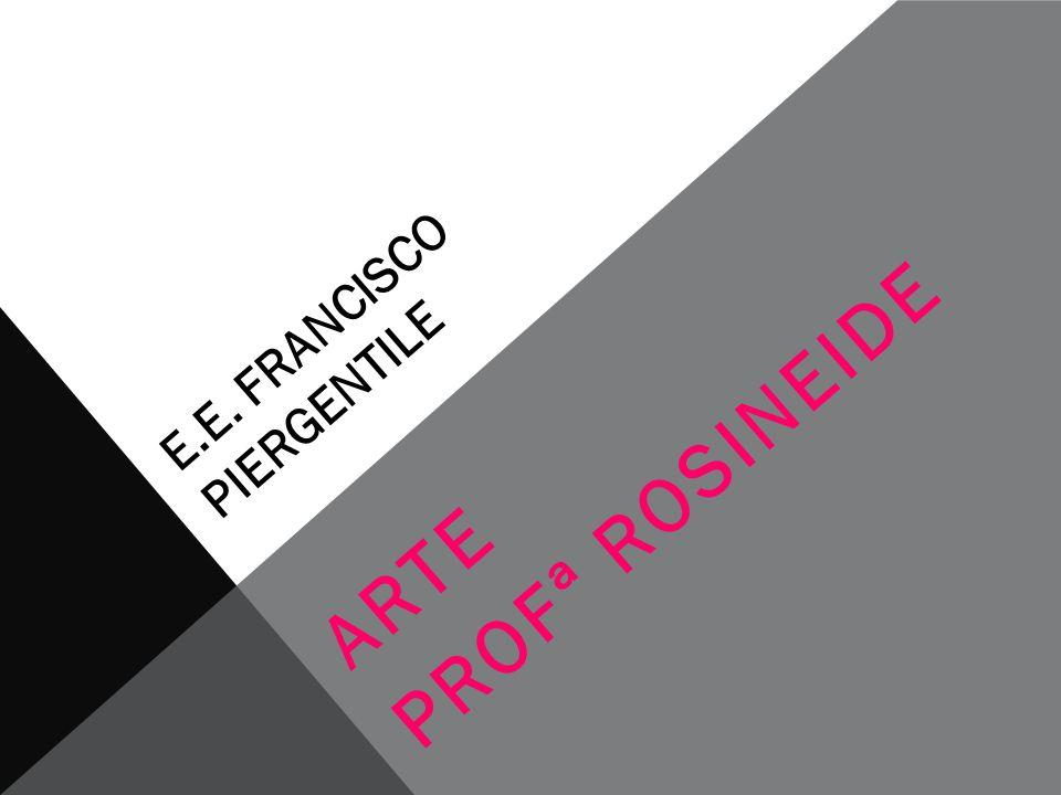 E.E. FRANCISCO PIERGENTILE ARTE PROFª ROSINEIDE