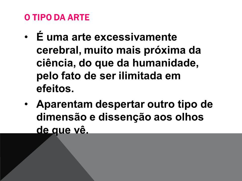 O TIPO DA ARTE É uma arte excessivamente cerebral, muito mais próxima da ciência, do que da humanidade, pelo fato de ser ilimitada em efeitos. Aparent