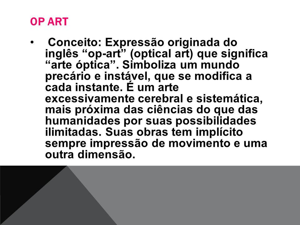 OP ART Conceito: Expressão originada do inglês op-art (optical art) que significa arte óptica. Simboliza um mundo precário e instável, que se modifica