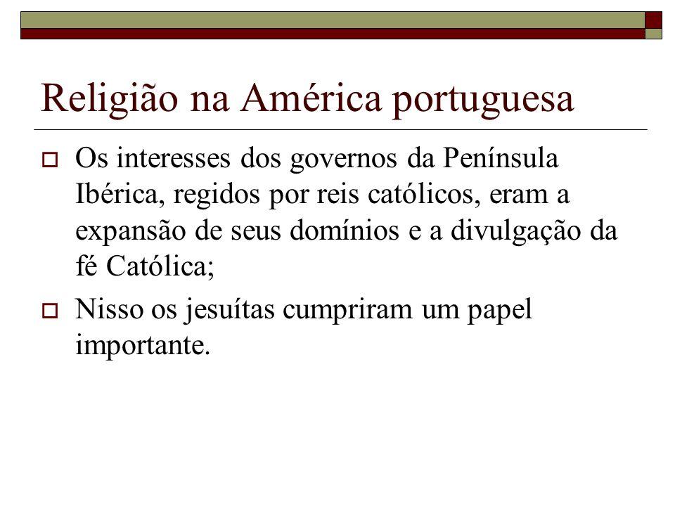 Religião na América portuguesa Os interesses dos governos da Península Ibérica, regidos por reis católicos, eram a expansão de seus domínios e a divul