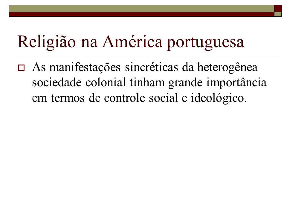 Religião na América portuguesa As manifestações sincréticas da heterogênea sociedade colonial tinham grande importância em termos de controle social e