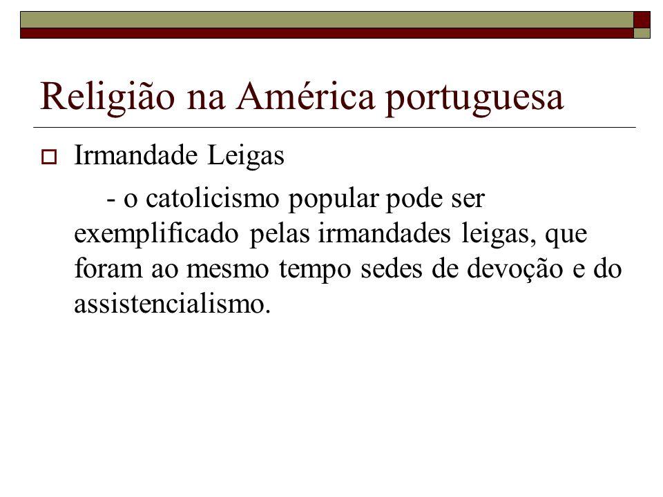 Religião na América portuguesa Irmandade Leigas - o catolicismo popular pode ser exemplificado pelas irmandades leigas, que foram ao mesmo tempo sedes