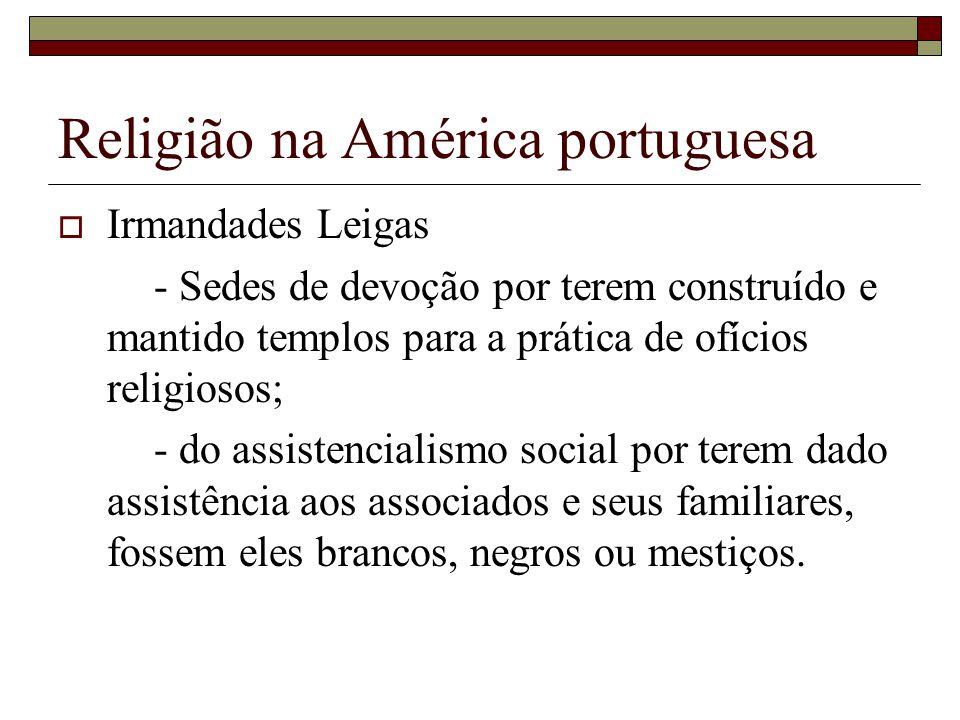 Religião na América portuguesa Irmandades Leigas - Sedes de devoção por terem construído e mantido templos para a prática de ofícios religiosos; - do