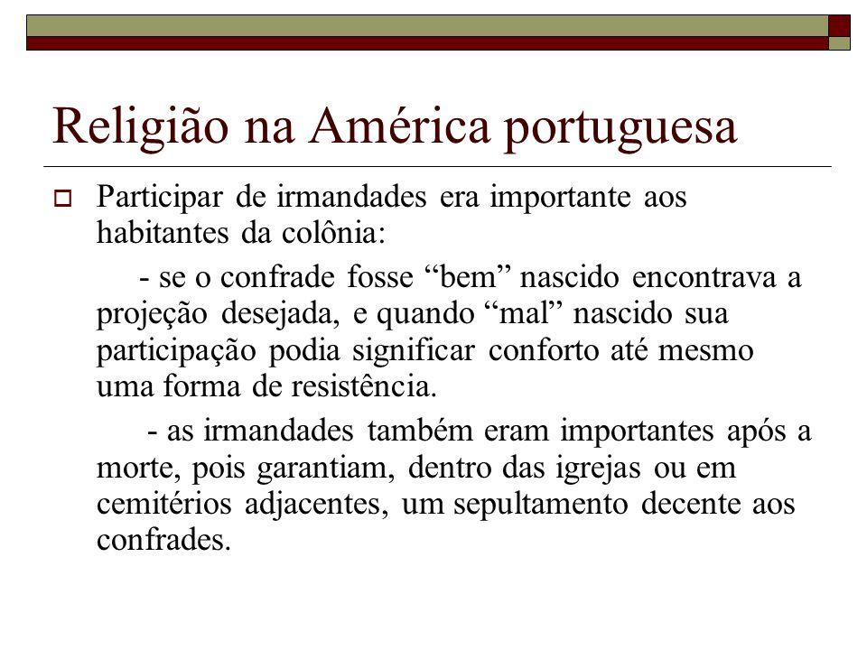 Religião na América portuguesa Participar de irmandades era importante aos habitantes da colônia: - se o confrade fosse bem nascido encontrava a proje