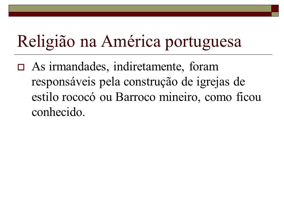 Religião na América portuguesa As irmandades, indiretamente, foram responsáveis pela construção de igrejas de estilo rococó ou Barroco mineiro, como f