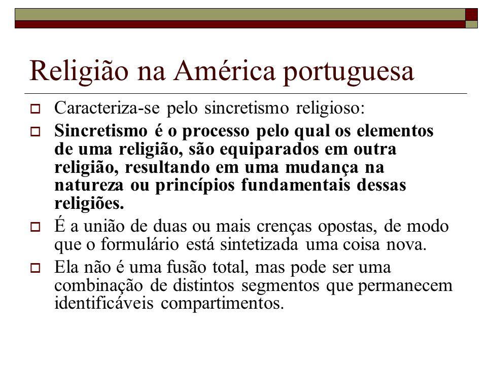 Religião na América portuguesa Caracteriza-se pelo sincretismo religioso: Sincretismo é o processo pelo qual os elementos de uma religião, são equipar