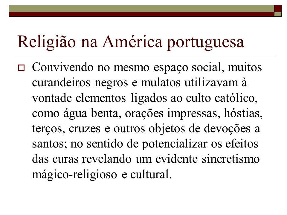 Religião na América portuguesa Convivendo no mesmo espaço social, muitos curandeiros negros e mulatos utilizavam à vontade elementos ligados ao culto