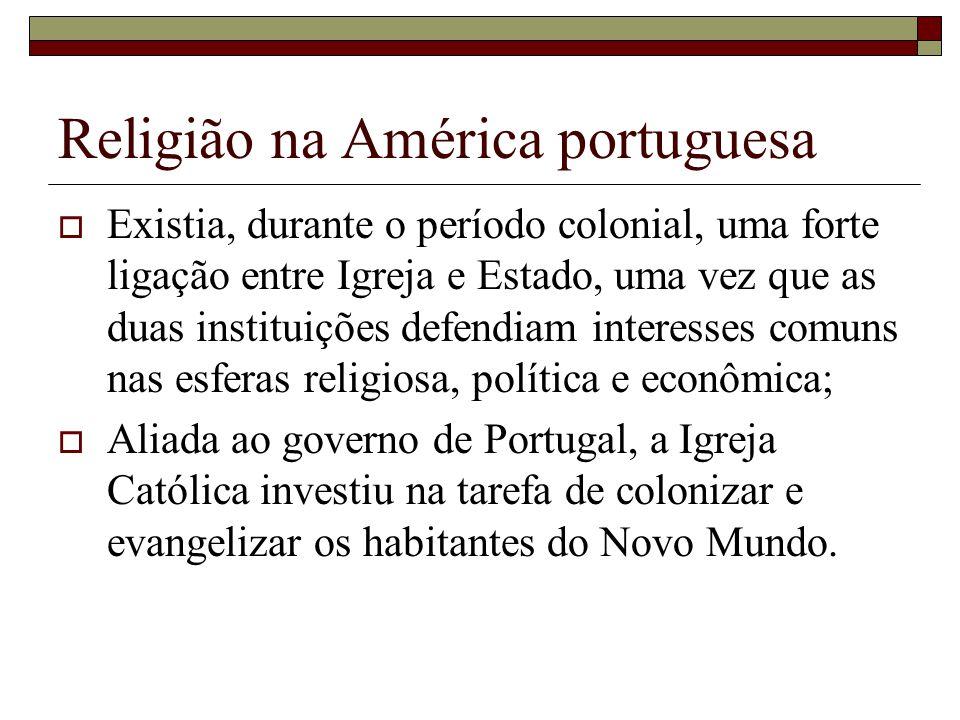 Religião na América portuguesa Existia, durante o período colonial, uma forte ligação entre Igreja e Estado, uma vez que as duas instituições defendia