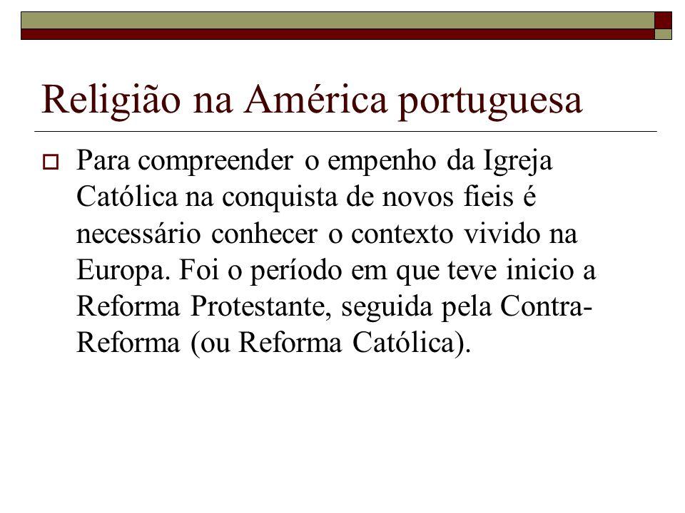 Religião na América portuguesa Para compreender o empenho da Igreja Católica na conquista de novos fieis é necessário conhecer o contexto vivido na Eu