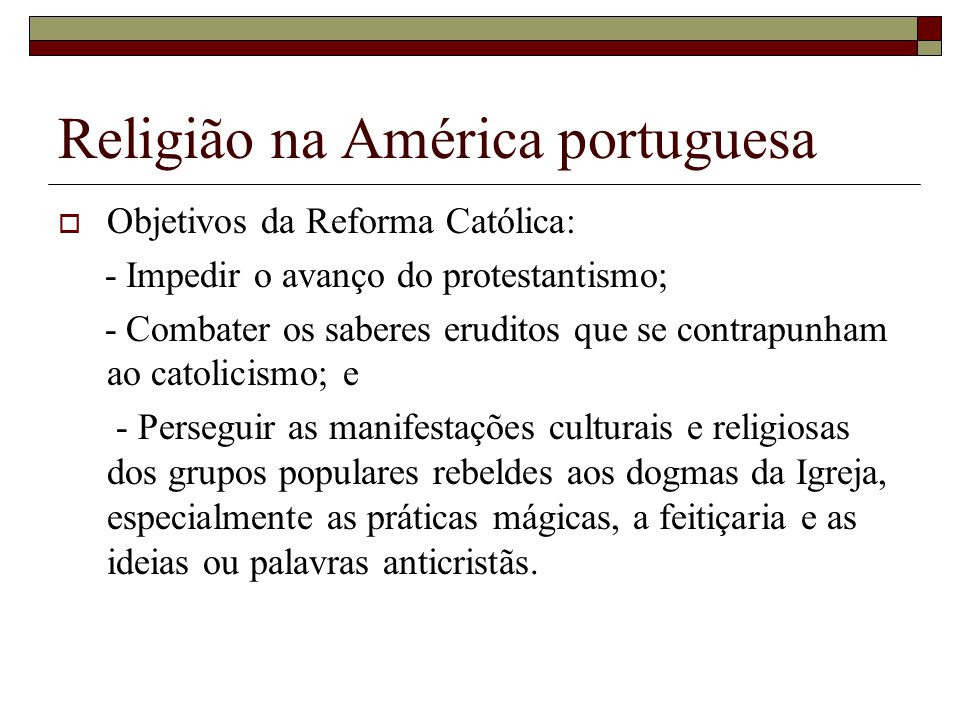 Religião na América portuguesa Objetivos da Reforma Católica: - Impedir o avanço do protestantismo; - Combater os saberes eruditos que se contrapunham