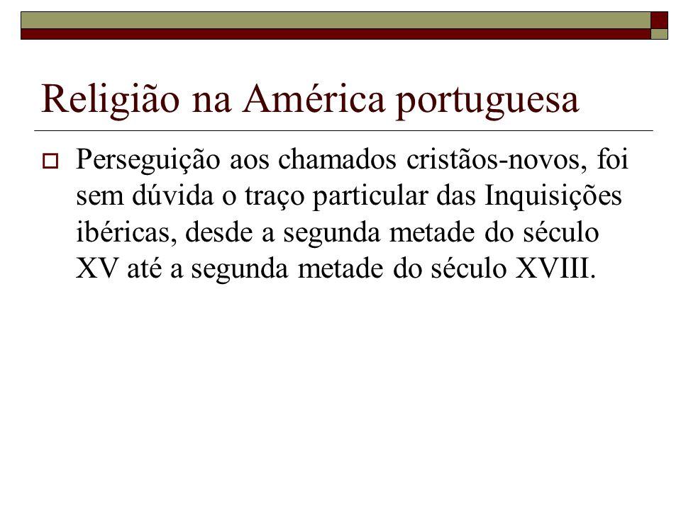 Religião na América portuguesa Perseguição aos chamados cristãos-novos, foi sem dúvida o traço particular das Inquisições ibéricas, desde a segunda me