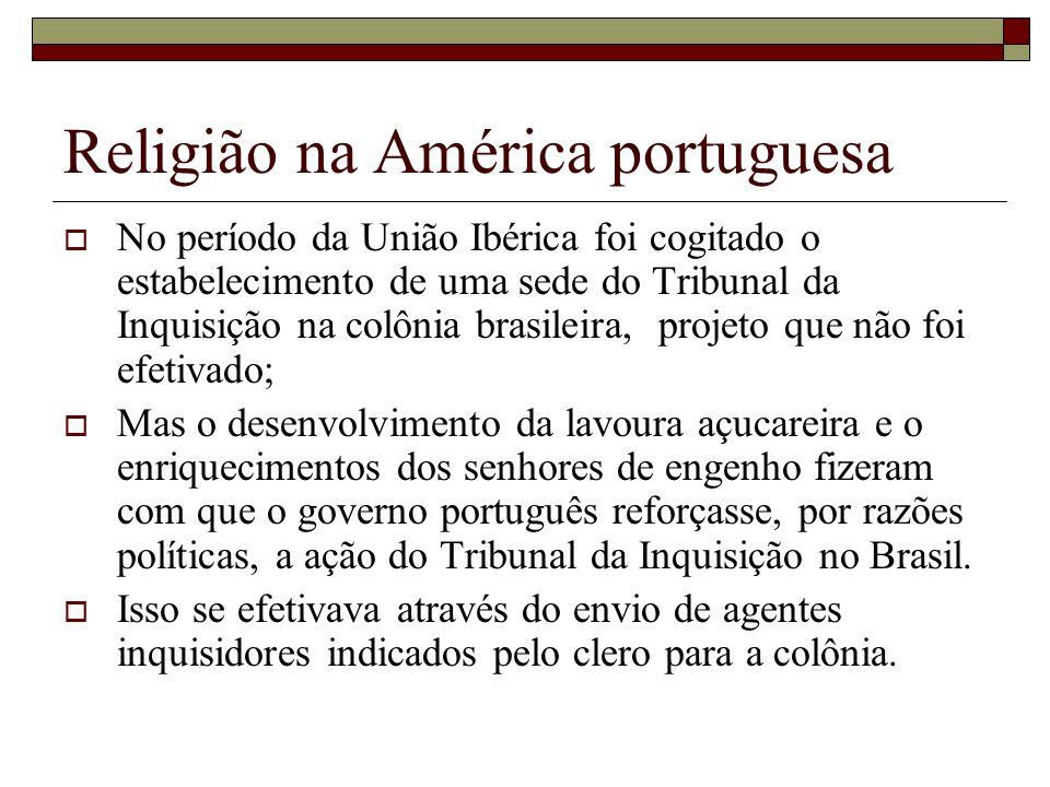Religião na América portuguesa No período da União Ibérica foi cogitado o estabelecimento de uma sede do Tribunal da Inquisição na colônia brasileira,