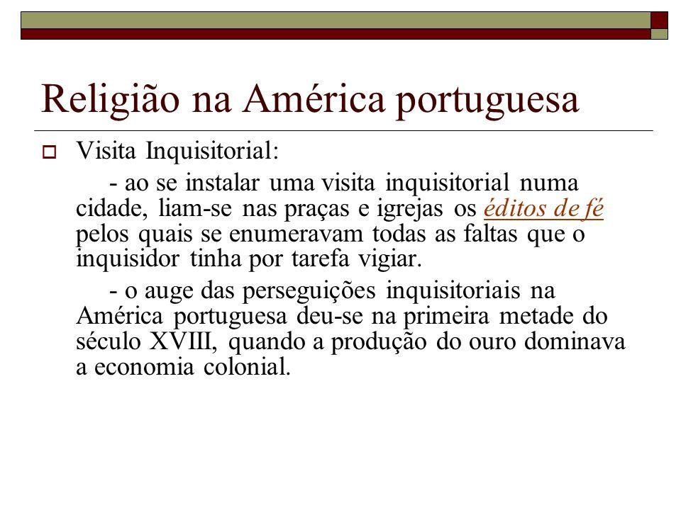 Religião na América portuguesa Visita Inquisitorial: - ao se instalar uma visita inquisitorial numa cidade, liam-se nas praças e igrejas os éditos de