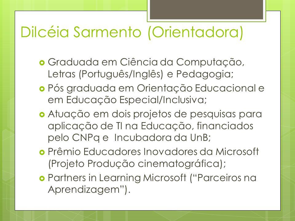 Dilcéia Sarmento (Orientadora) Graduada em Ciência da Computação, Letras (Português/Inglês) e Pedagogia; Pós graduada em Orientação Educacional e em Educação Especial/Inclusiva; Atuação em dois projetos de pesquisas para aplicação de TI na Educação, financiados pelo CNPq e Incubadora da UnB; Prêmio Educadores Inovadores da Microsoft (Projeto Produção cinematográfica); Partners in Learning Microsoft (Parceiros na Aprendizagem).