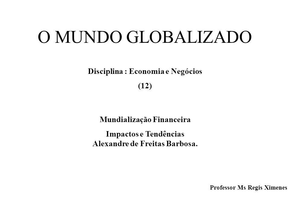O MUNDO GLOBALIZADO Disciplina : Economia e Negócios (12) Mundialização Financeira Impactos e Tendências Alexandre de Freitas Barbosa. Professor Ms Re