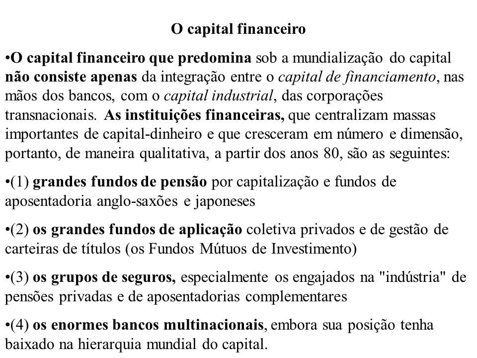 O capital financeiro O capital financeiro que predomina sob a mundialização do capital não consiste apenas da integração entre o capital de financiame