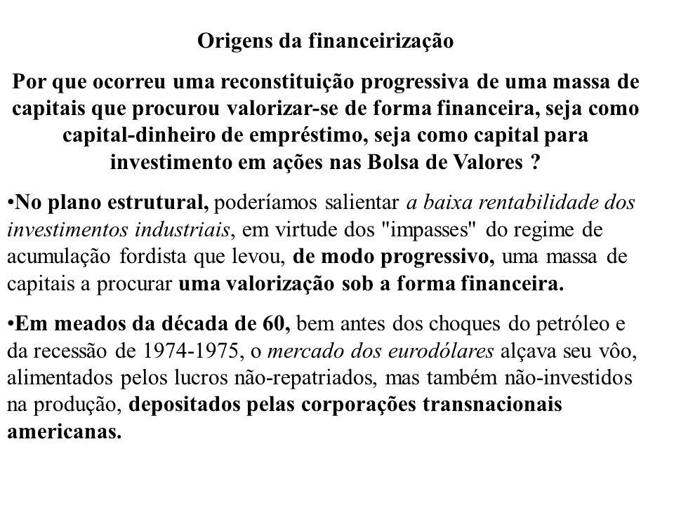 Origens da financeirização Por que ocorreu uma reconstituição progressiva de uma massa de capitais que procurou valorizar-se de forma financeira, seja