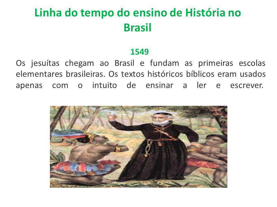 Linha do tempo do ensino de História no Brasil 1549 Os jesuítas chegam ao Brasil e fundam as primeiras escolas elementares brasileiras. Os textos hist