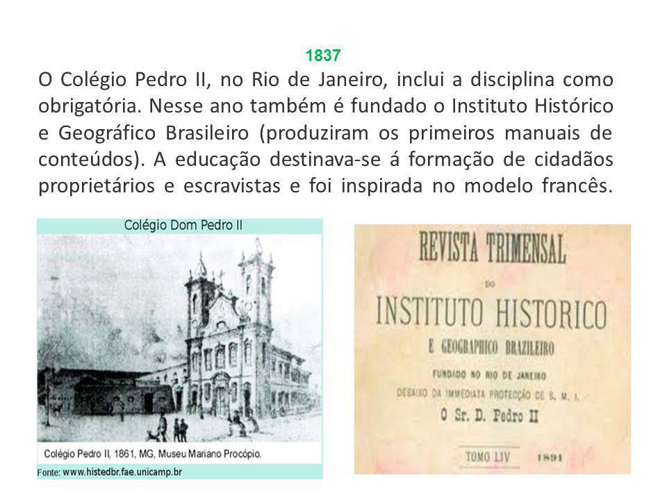 1837 O Colégio Pedro II, no Rio de Janeiro, inclui a disciplina como obrigatória. Nesse ano também é fundado o Instituto Histórico e Geográfico Brasil