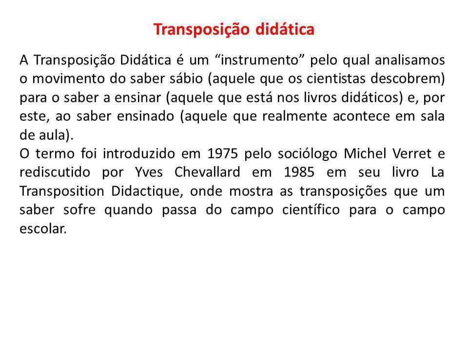 Transposição didática A Transposição Didática é um instrumento pelo qual analisamos o movimento do saber sábio (aquele que os cientistas descobrem) pa
