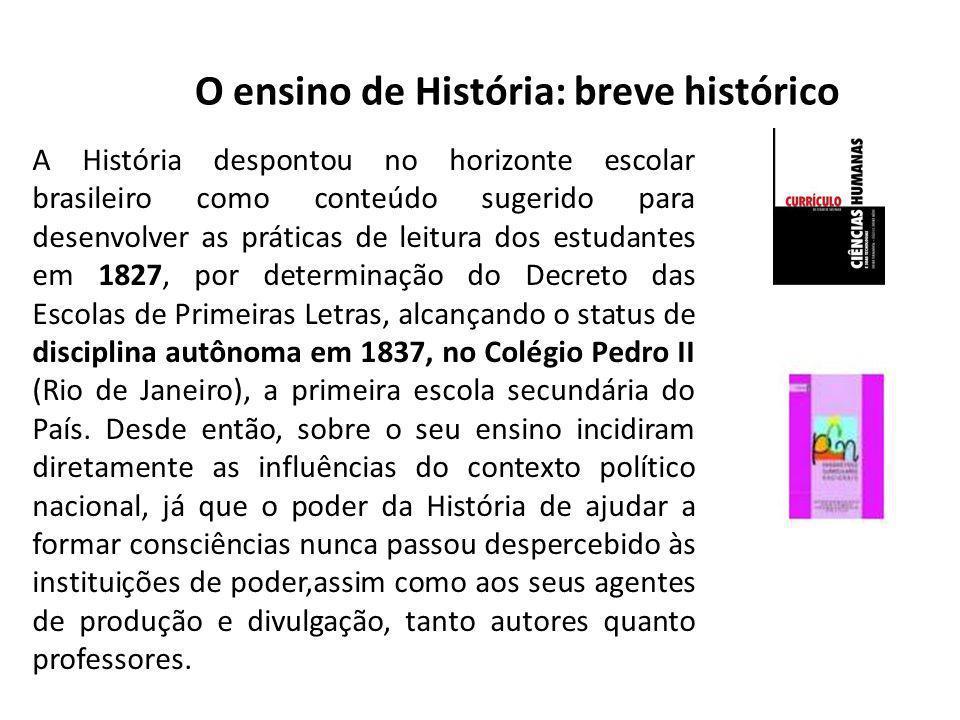 O ensino de História: breve histórico A História despontou no horizonte escolar brasileiro como conteúdo sugerido para desenvolver as práticas de leit