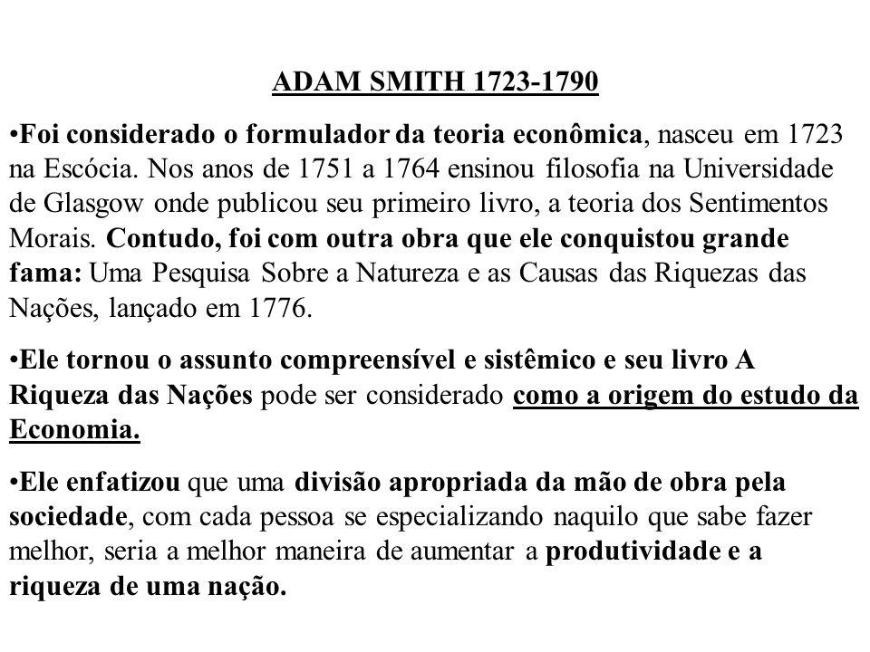 ADAM SMITH 1723-1790 Foi considerado o formulador da teoria econômica, nasceu em 1723 na Escócia. Nos anos de 1751 a 1764 ensinou filosofia na Univers