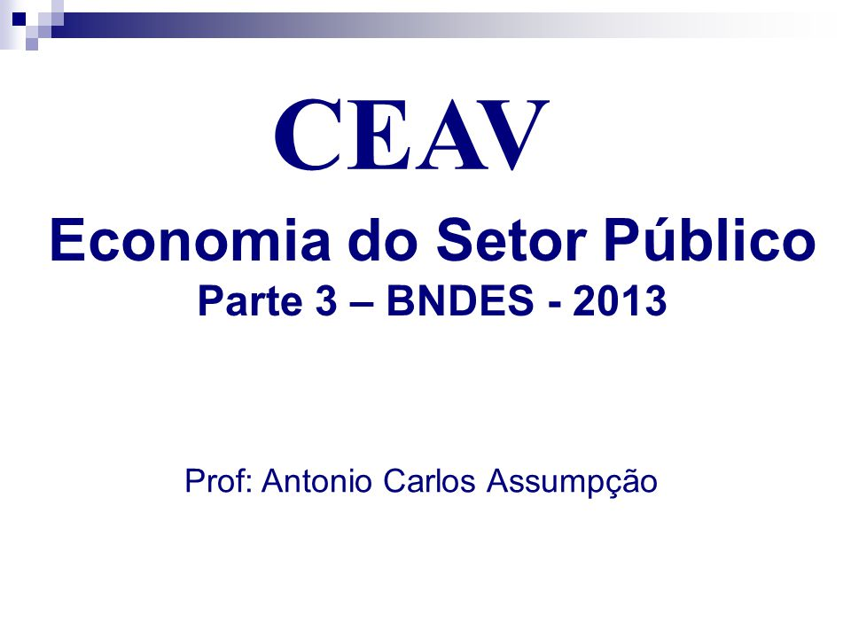 Economia do Setor Público Parte 3 – BNDES - 2013 CEAV Prof: Antonio Carlos Assumpção