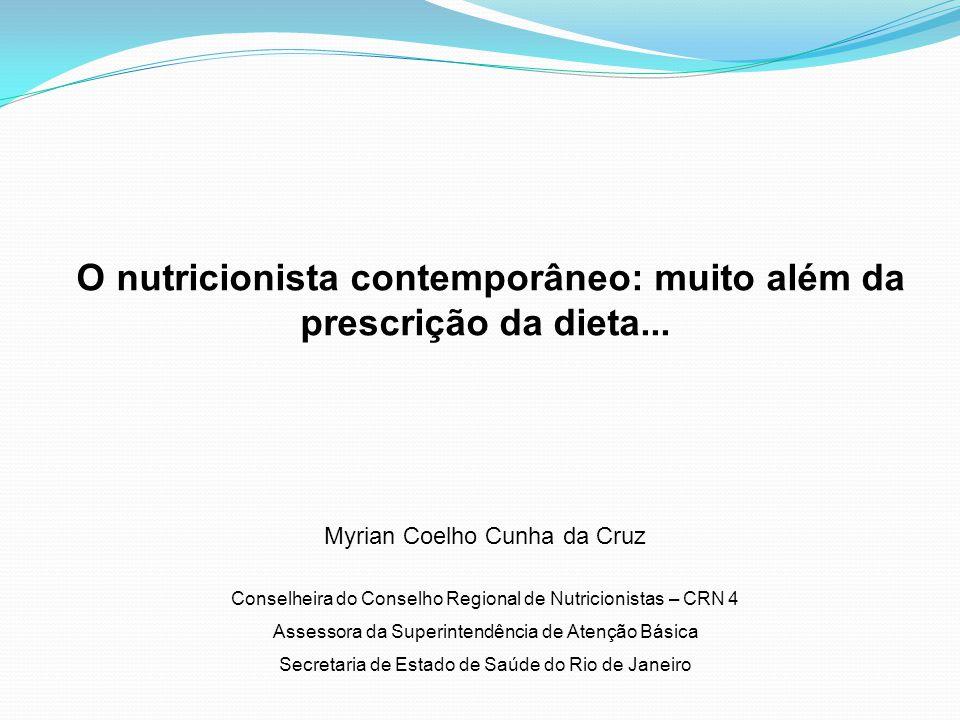 O nutricionista contemporâneo: muito além da prescrição da dieta... Myrian Coelho Cunha da Cruz Conselheira do Conselho Regional de Nutricionistas – C
