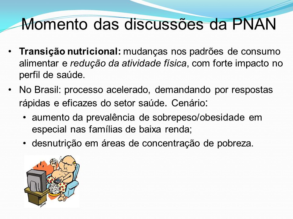Momento das discussões da PNAN Transição nutricional: mudanças nos padrões de consumo alimentar e redução da atividade física, com forte impacto no perfil de saúde.